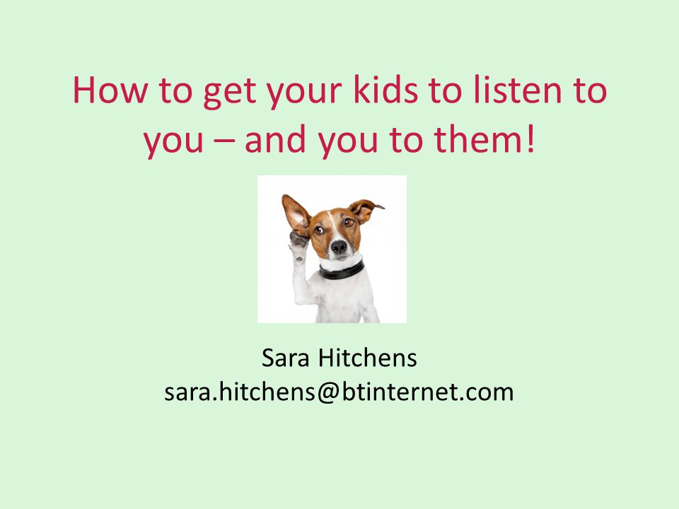 How to get your kids to listen to you – and you to them! Sara Hitchens sara.hitchens@btinternet.com