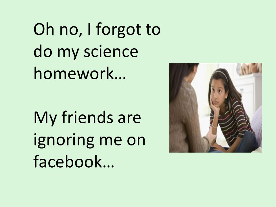 Oh no, I forgot to do my science homework… My friends are ignoring me on facebook…