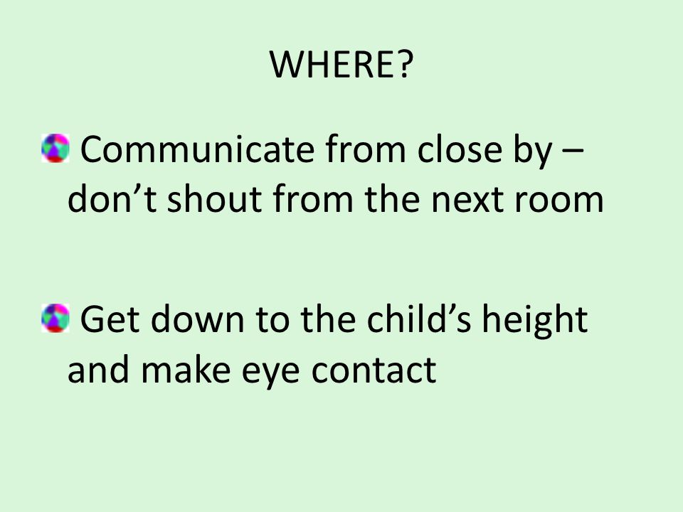 WHERE? Communicate from close by – don't shout from the next room Get down to the child's height and make eye contact