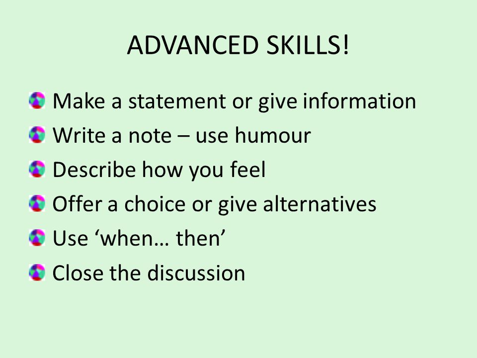 ADVANCED SKILLS! Make a statement or give information Write a note – use humour Describe how you feel Offer a choice or give alternatives Use 'when… t