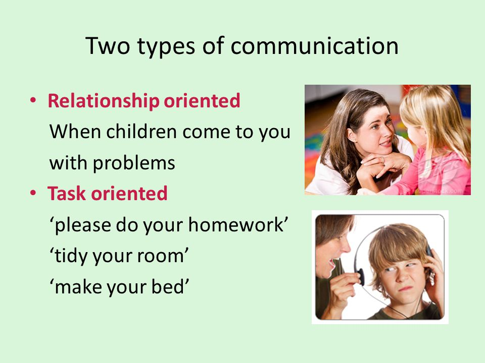 Two types of communication Relationship oriented When children come to you with problems Task oriented 'please do your homework' 'tidy your room' 'mak
