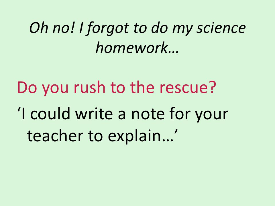 Oh no! I forgot to do my science homework… Do you rush to the rescue? 'I could write a note for your teacher to explain…'