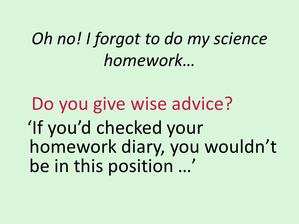 Oh no. I forgot to do my science homework… Do you give wise advice.