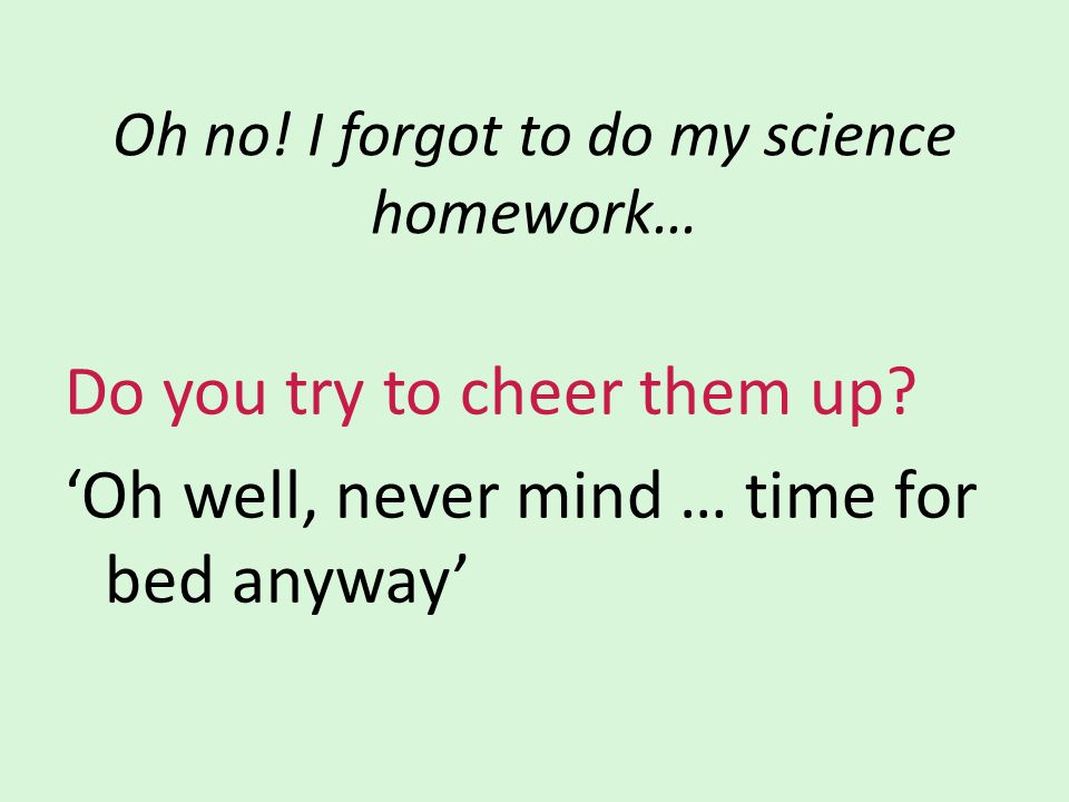 Oh no! I forgot to do my science homework… Do you try to cheer them up? 'Oh well, never mind … time for bed anyway'