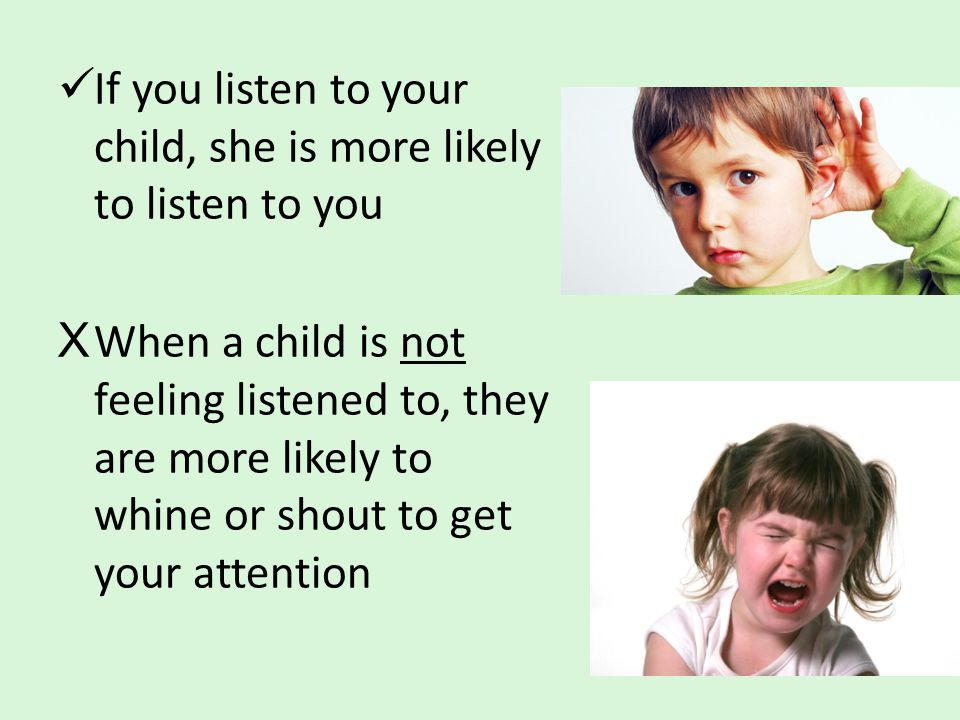If you listen to your child, she is more likely to listen to you XWhen a child is not feeling listened to, they are more likely to whine or shout to g
