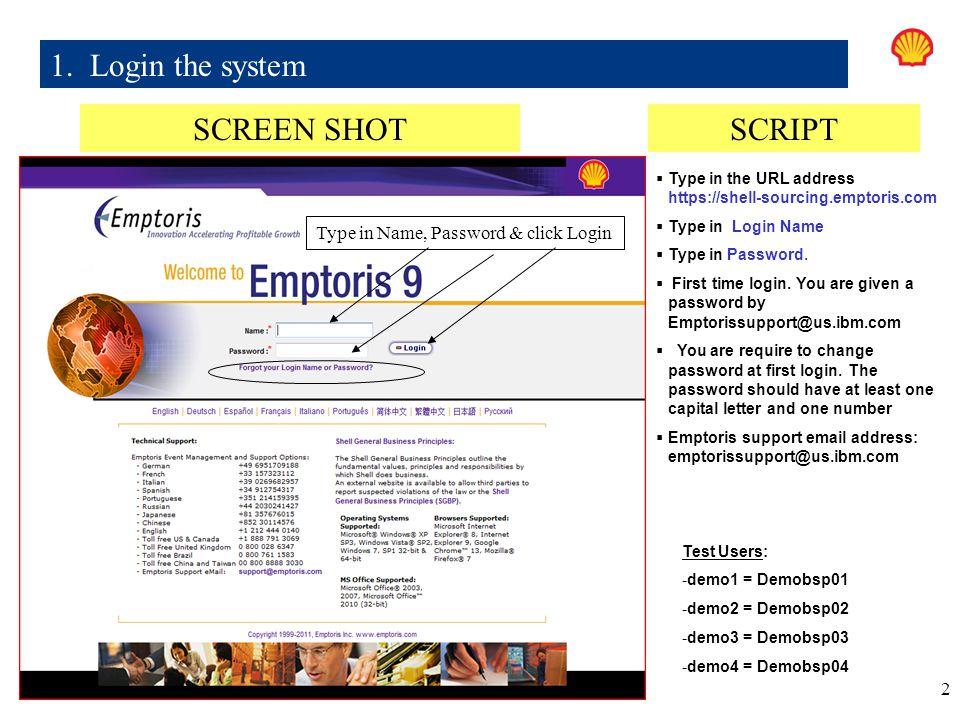 2 1. Login the system SCREEN SHOTSCRIPT  Type in the URL address https://shell-sourcing.emptoris.com  Type in Login Name  Type in Password.  First