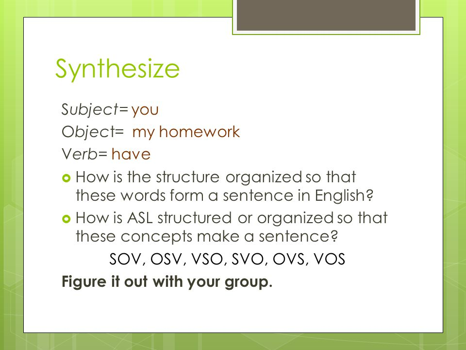 Synthesize Subject= you Object= my homework Verb= have  How is the structure organized so that these words form a sentence in English.