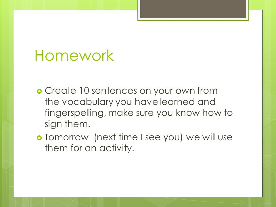 Homework  Create 10 sentences on your own from the vocabulary you have learned and fingerspelling, make sure you know how to sign them.