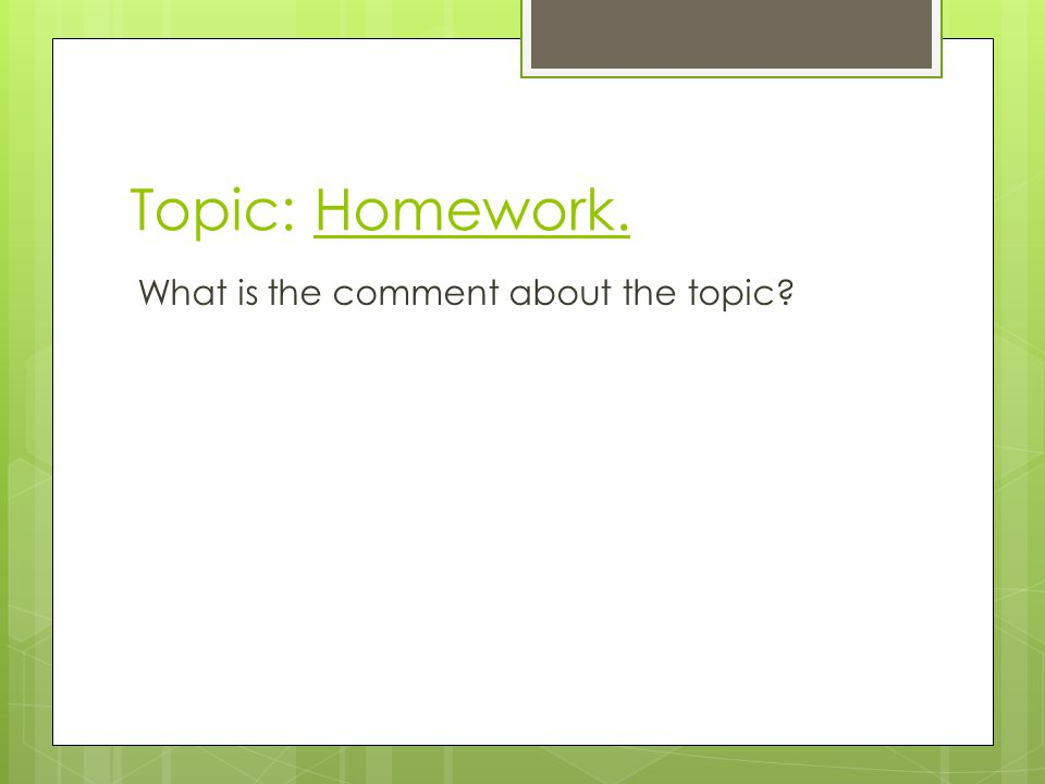 Topic: Homework. What is the comment about the topic?