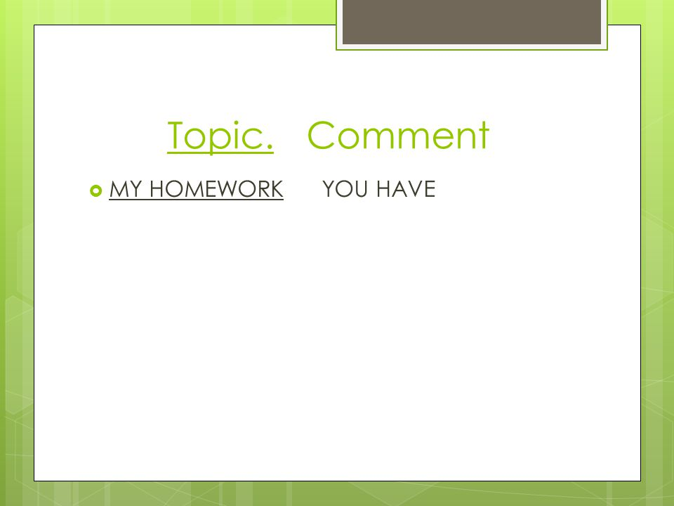 Topic. Comment  MY HOMEWORK YOU HAVE