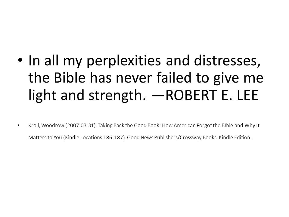 In all my perplexities and distresses, the Bible has never failed to give me light and strength.