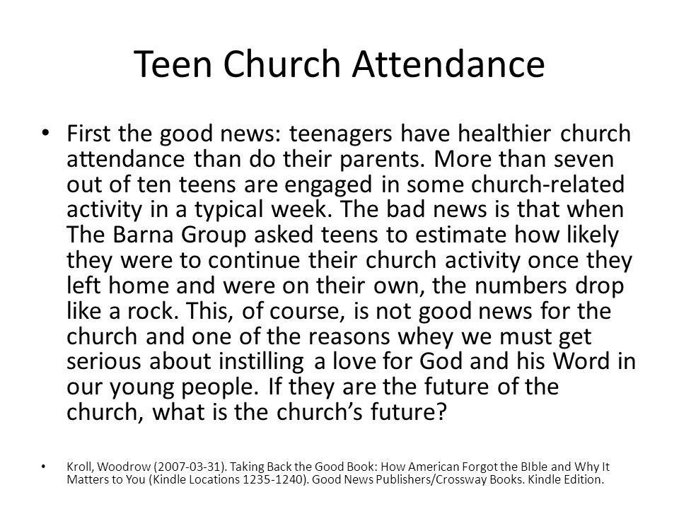 Teen Church Attendance First the good news: teenagers have healthier church attendance than do their parents.