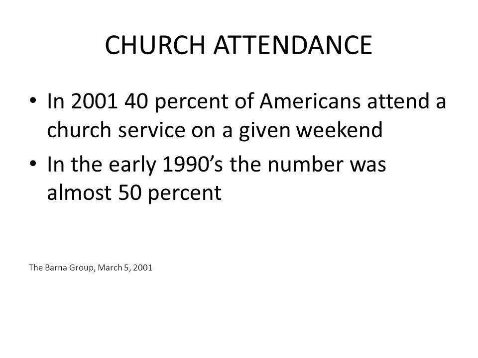 CHURCH ATTENDANCE In 2001 40 percent of Americans attend a church service on a given weekend In the early 1990's the number was almost 50 percent The Barna Group, March 5, 2001