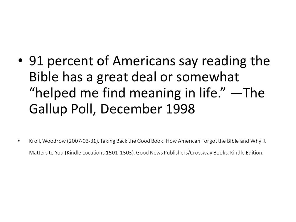 91 percent of Americans say reading the Bible has a great deal or somewhat helped me find meaning in life. —The Gallup Poll, December 1998 Kroll, Woodrow (2007-03-31).