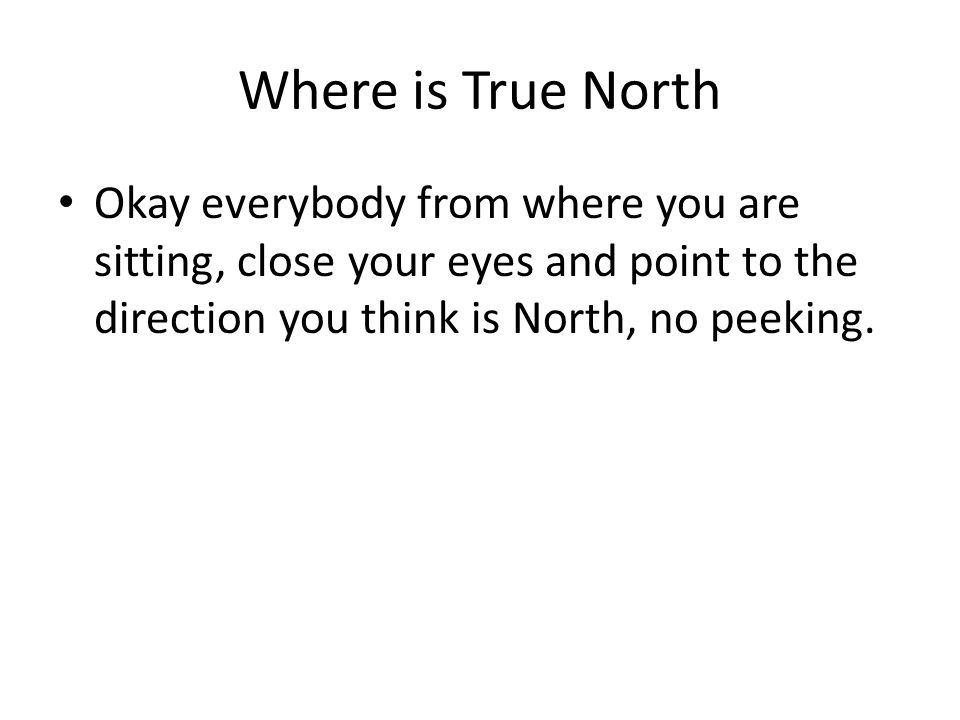 Where is True North Okay everybody from where you are sitting, close your eyes and point to the direction you think is North, no peeking.