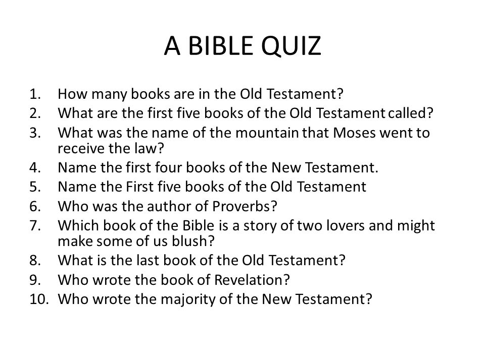 Answers 1.39 2.The Torah, the Pentateuch or the law 3.Sinai 4.Matthew, Mark, Luke and John 5.Genesis, Exodus, Leviticus, Numbers and Deuteronomy 6.King Solomon 7.Song of Songs 8.Malachi 9.John 10.
