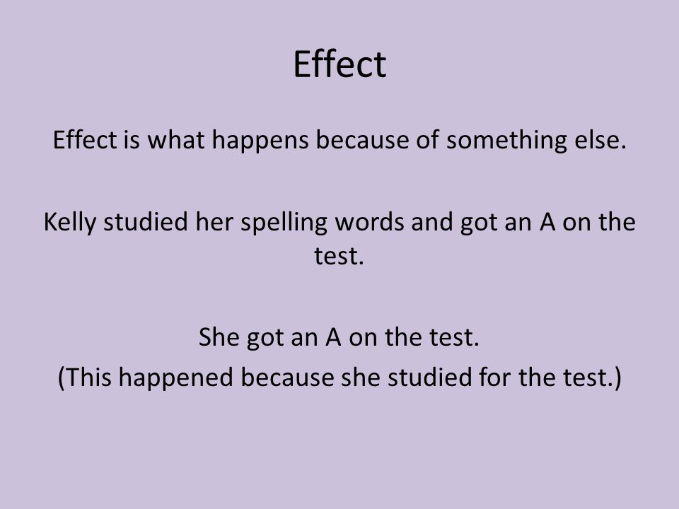 Effect Effect is what happens because of something else. Kelly studied her spelling words and got an A on the test. She got an A on the test. (This ha