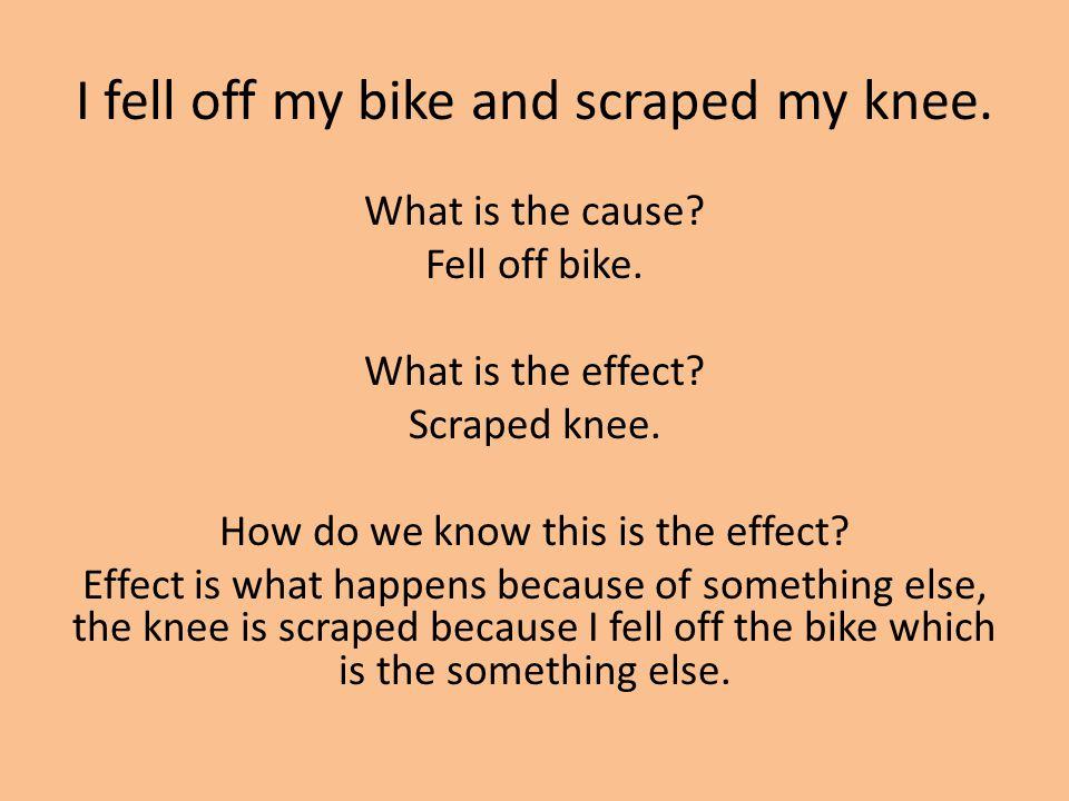 I fell off my bike and scraped my knee. What is the cause? Fell off bike. What is the effect? Scraped knee. How do we know this is the effect? Effect