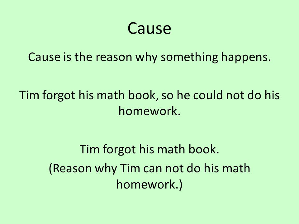 Cause Cause is the reason why something happens. Tim forgot his math book, so he could not do his homework. Tim forgot his math book. (Reason why Tim