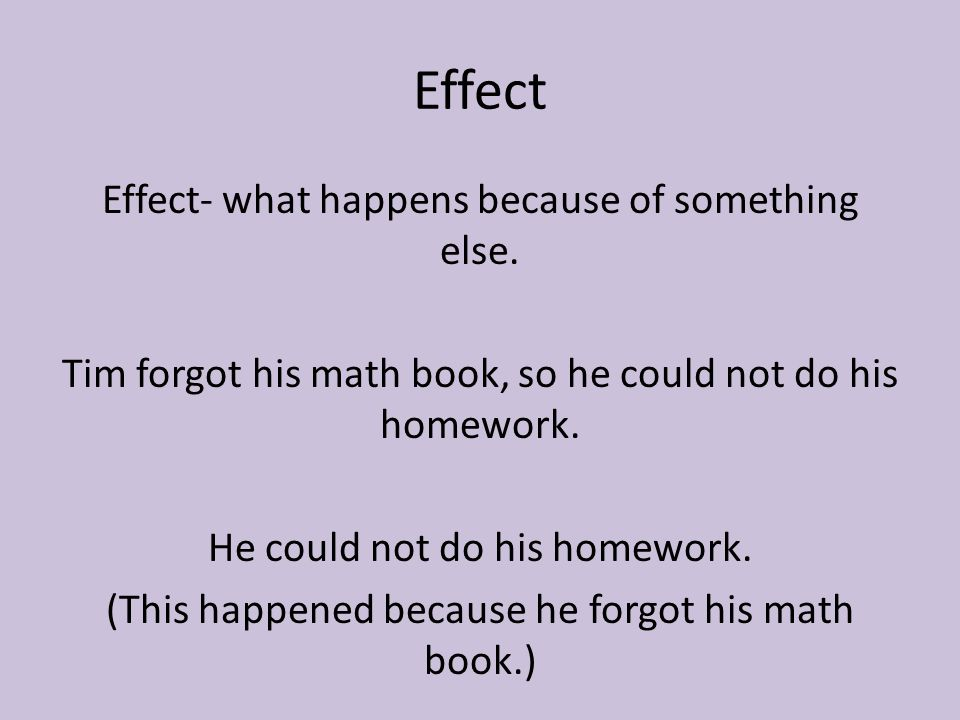 Effect Effect- what happens because of something else. Tim forgot his math book, so he could not do his homework. He could not do his homework. (This