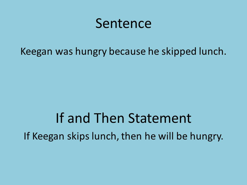 Sentence Keegan was hungry because he skipped lunch. If and Then Statement If Keegan skips lunch, then he will be hungry.