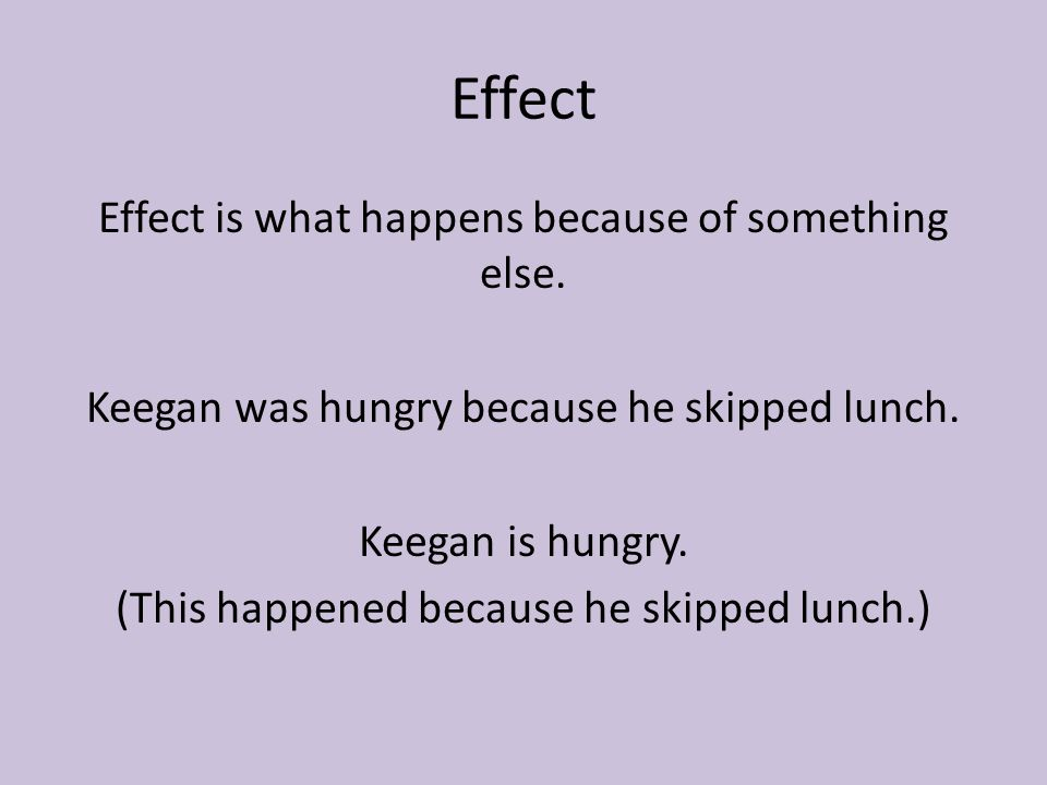 Effect Effect is what happens because of something else. Keegan was hungry because he skipped lunch. Keegan is hungry. (This happened because he skipp