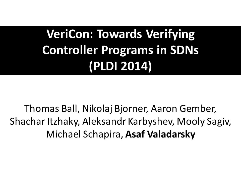 VeriCon: Towards Verifying Controller Programs in SDNs (PLDI 2014) Thomas Ball, Nikolaj Bjorner, Aaron Gember, Shachar Itzhaky, Aleksandr Karbyshev, M