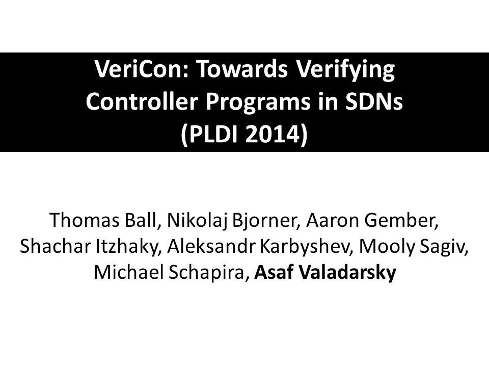 VeriCon: Towards Verifying Controller Programs in SDNs (PLDI 2014) Thomas Ball, Nikolaj Bjorner, Aaron Gember, Shachar Itzhaky, Aleksandr Karbyshev, Mooly Sagiv, Michael Schapira, Asaf Valadarsky