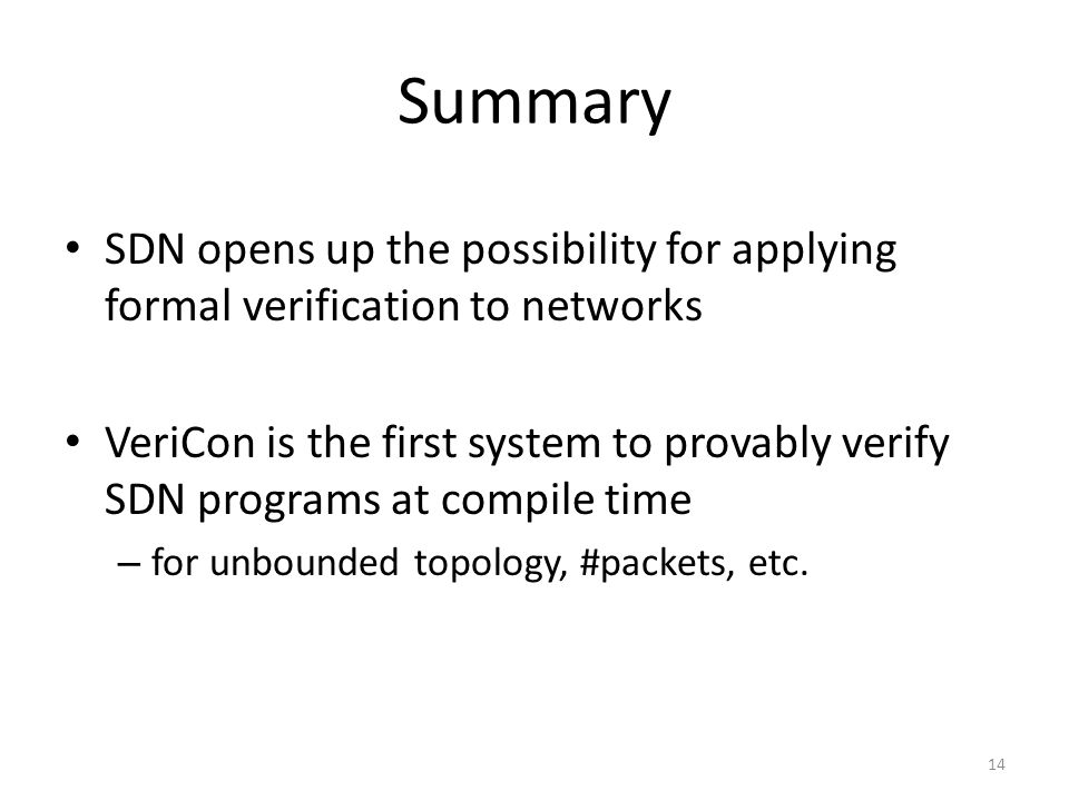Summary SDN opens up the possibility for applying formal verification to networks VeriCon is the first system to provably verify SDN programs at compile time – for unbounded topology, #packets, etc.