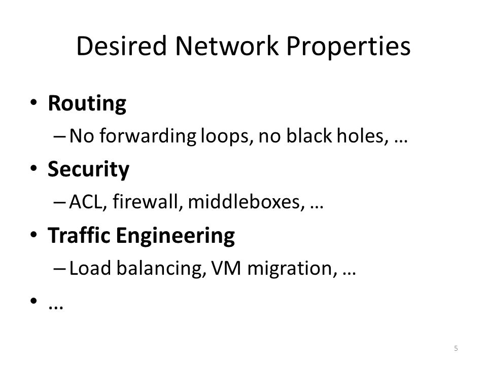 Desired Network Properties Routing – No forwarding loops, no black holes, … Security – ACL, firewall, middleboxes, … Traffic Engineering – Load balancing, VM migration, … … 5