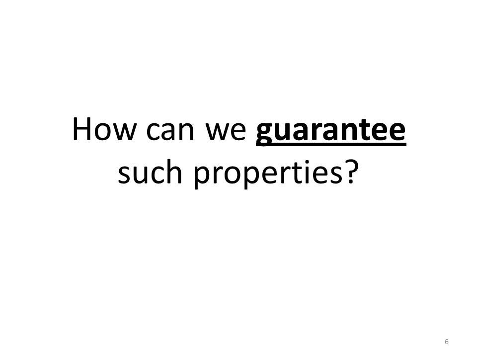 How can we guarantee such properties? 6