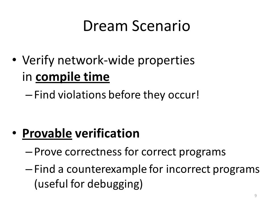 Dream Scenario Verify network-wide properties in compile time – Find violations before they occur! Provable verification – Prove correctness for corre