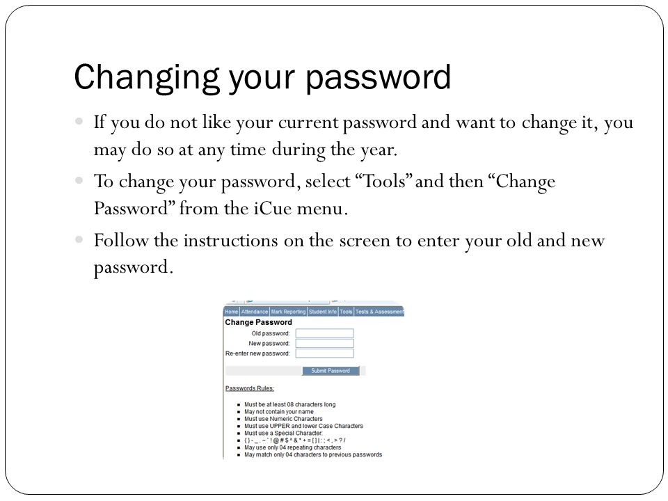 Changing your password If you do not like your current password and want to change it, you may do so at any time during the year.