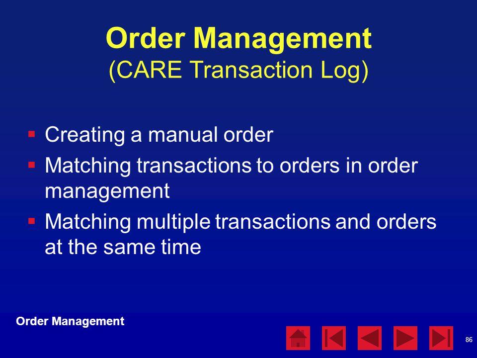 86 Order Management (CARE Transaction Log)  Creating a manual order  Matching transactions to orders in order management  Matching multiple transactions and orders at the same time Order Management
