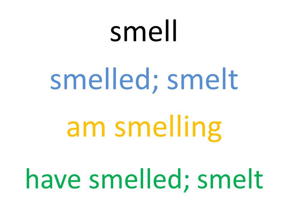 smell smelled; smelt am smelling have smelled; smelt