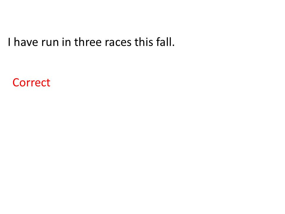 I have run in three races this fall. Correct