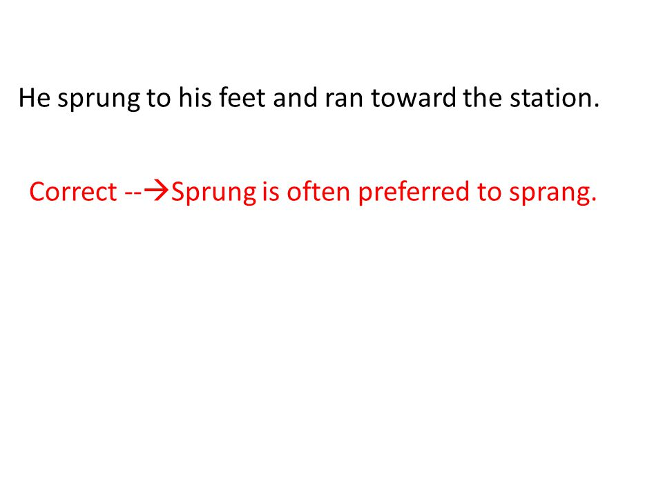 He sprung to his feet and ran toward the station. Correct --  Sprung is often preferred to sprang.