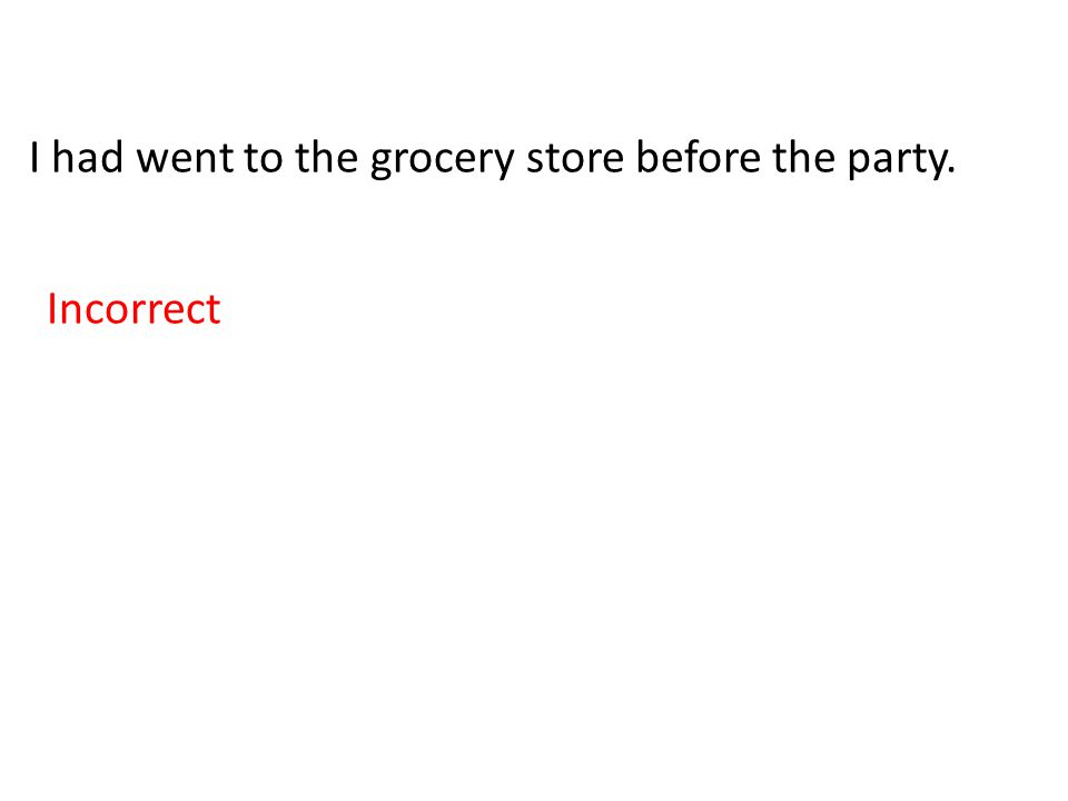 I had went to the grocery store before the party. Incorrect