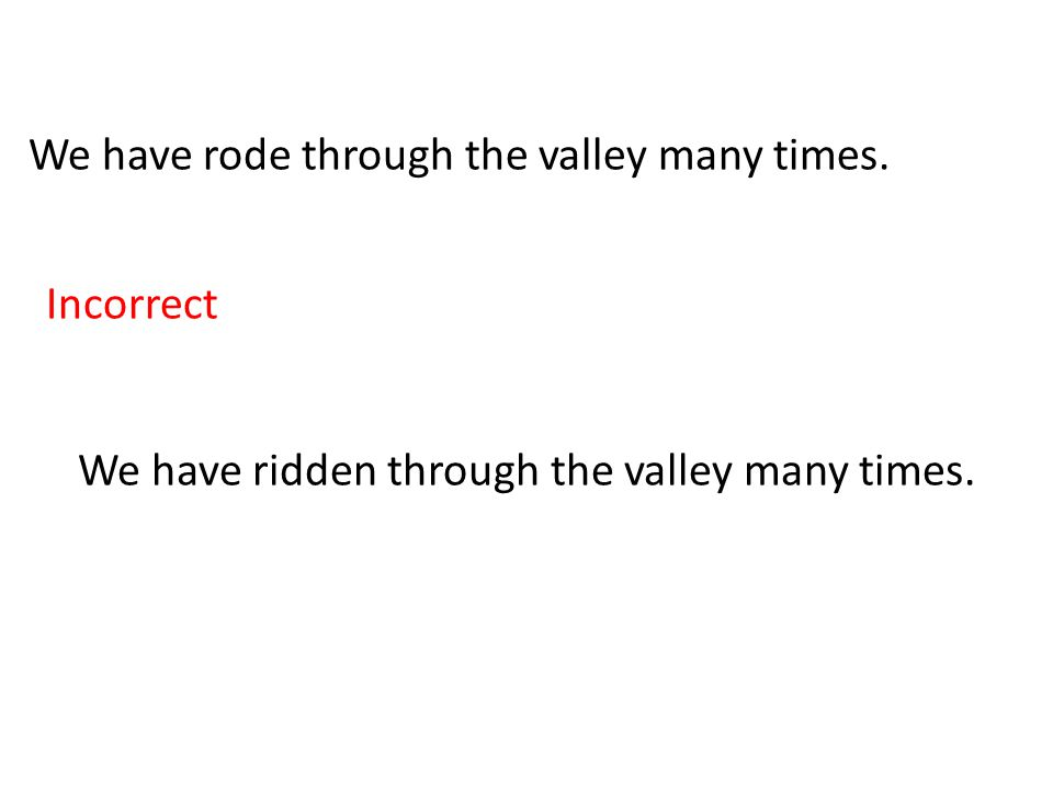 We have rode through the valley many times. Incorrect We have ridden through the valley many times.