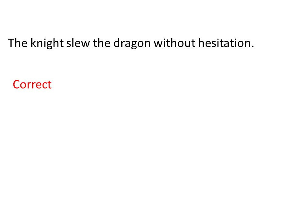The knight slew the dragon without hesitation. Correct