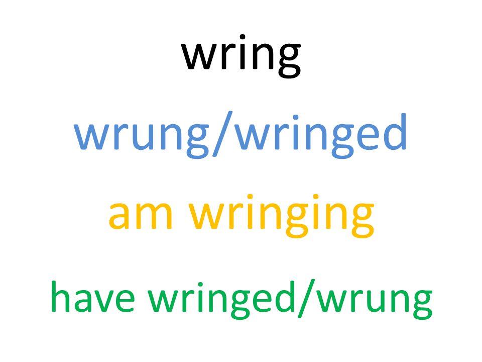 wring wrung/wringed am wringing have wringed/wrung