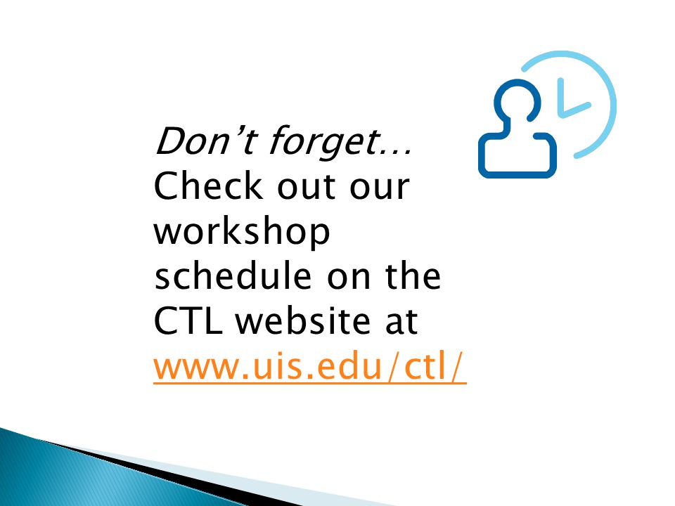 Don't forget… Check out our workshop schedule on the CTL website at www.uis.edu/ctl/ www.uis.edu/ctl/