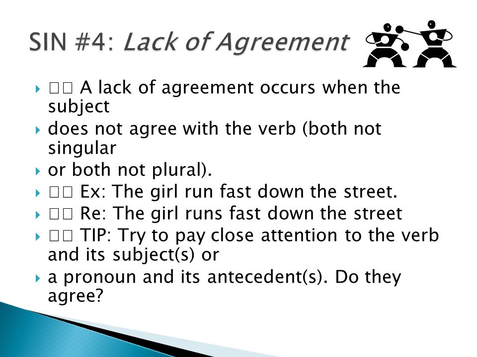  A lack of agreement occurs when the subject  does not agree with the verb (both not singular  or both not plural).  Ex: The girl run fast down th