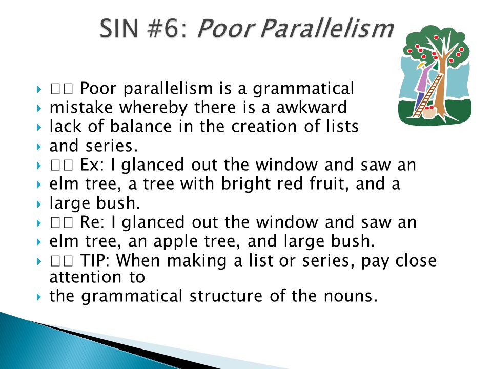  Poor parallelism is a grammatical  mistake whereby there is a awkward  lack of balance in the creation of lists  and series.  Ex: I glanced out