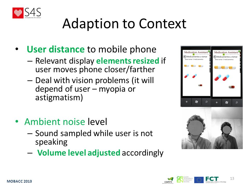 13 Adaption to Context User distance to mobile phone – Relevant display elements resized if user moves phone closer/farther – Deal with vision problems (it will depend of user – myopia or astigmatism) Ambient noise level – Sound sampled while user is not speaking – Volume level adjusted accordingly MOBACC 2013