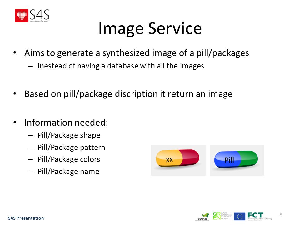 8 Image Service Aims to generate a synthesized image of a pill/packages – Inestead of having a database with all the images Based on pill/package discription it return an image Information needed: – Pill/Package shape – Pill/Package pattern – Pill/Package colors – Pill/Package name S4S Presentation