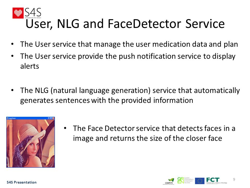 9 User, NLG and FaceDetector Service The User service that manage the user medication data and plan The User service provide the push notification service to display alerts The NLG (natural language generation) service that automatically generates sentences with the provided information S4S Presentation The Face Detector service that detects faces in a image and returns the size of the closer face