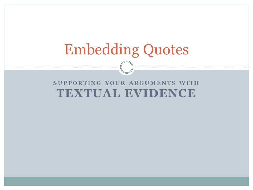 SUPPORTING YOUR ARGUMENTS WITH TEXTUAL EVIDENCE Embedding Quotes