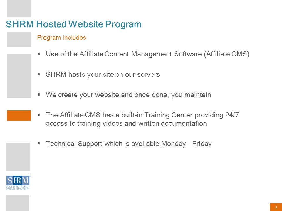 3 SHRM Hosted Website Program Program Includes  Use of the Affiliate Content Management Software (Affiliate CMS)  SHRM hosts your site on our server