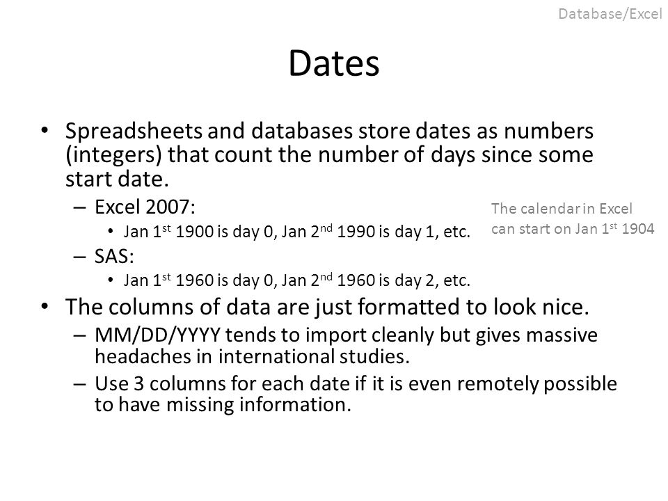 Dates Spreadsheets and databases store dates as numbers (integers) that count the number of days since some start date. – Excel 2007: Jan 1 st 1900 is